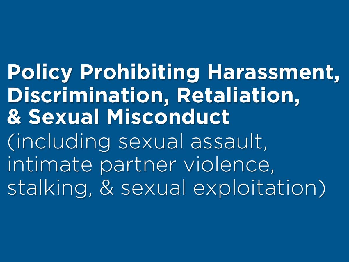 Policy Prohibiting Harassment, Discrimination, Retaliation, & Sexual Misconduct (including sexual assault, intimate partner violence,�stalking, & sexual exploitation)